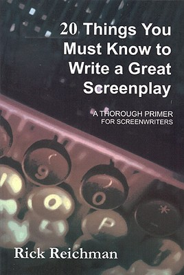 20 Things You Must Know to Write a Great Screenplay By Reichman, Rick
